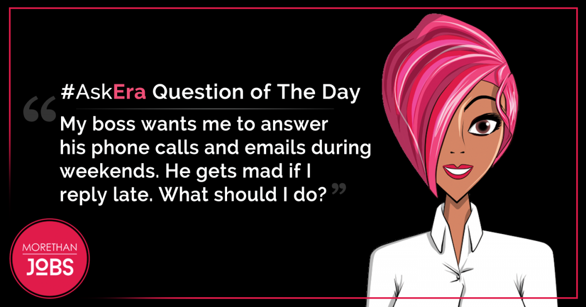 #AskEra: My boss wants me to answer his phone calls and emails during weekends. He gets mad if I reply late. What should I do?
