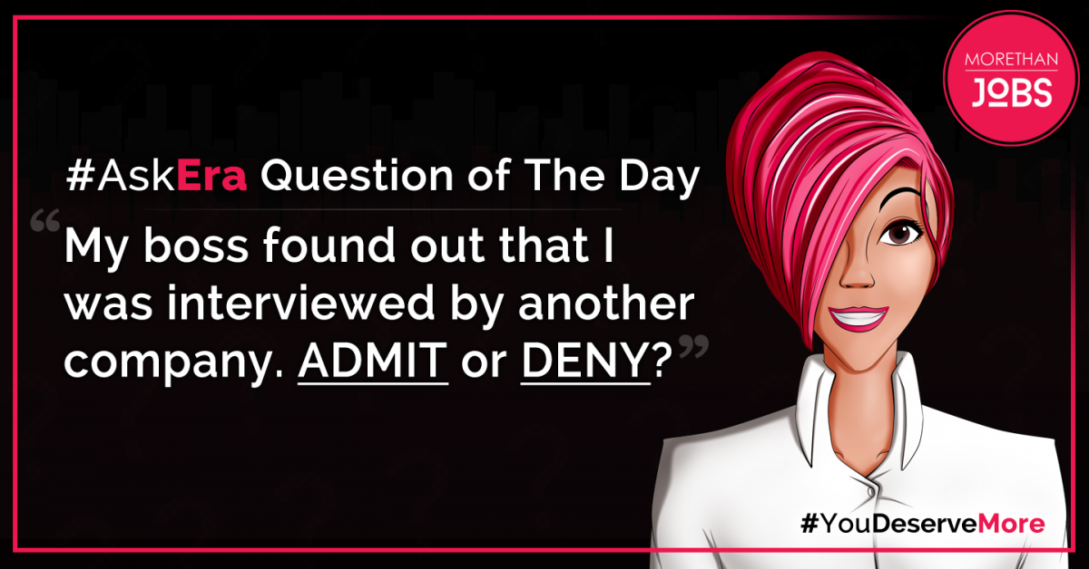#AskEra Question of the Day: My boss found out that I was interviewed by another company. ADMIT or DENY?