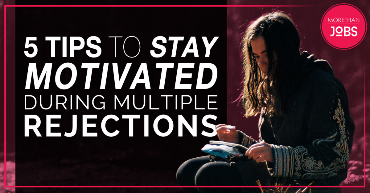 FIVE TIPS TO STAY MOTIVATED DURING MULTIPLE REJECTIONS